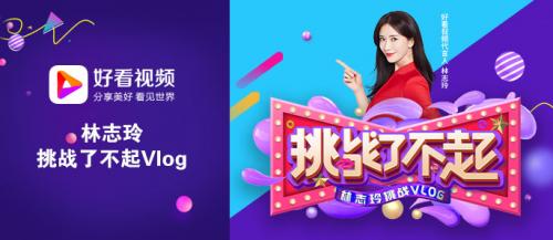 """好看视频""""挑战了不起""""Vlog大赛,林志玲邀你一起同台PK!"""